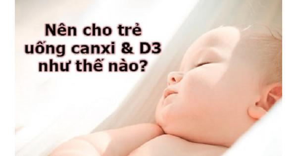 Nên cho trẻ uống canxi và vitamin D như thế nào?
