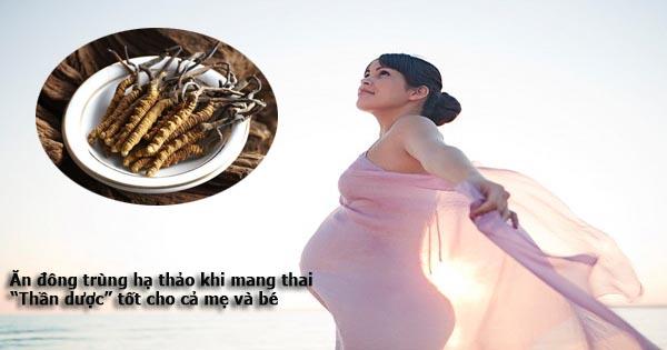 ăn đông trùng hạ thảo khi mang thai có tốt không? đông trùng hạ thảo có tốt cho bà bầu không